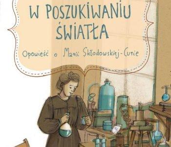 W poszukwianiu światła książka dla dzieci o Skłodowskiej-Curie