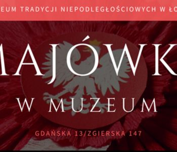Majówka w Muzeum Tradycji Niepodległościowych w Łodzi