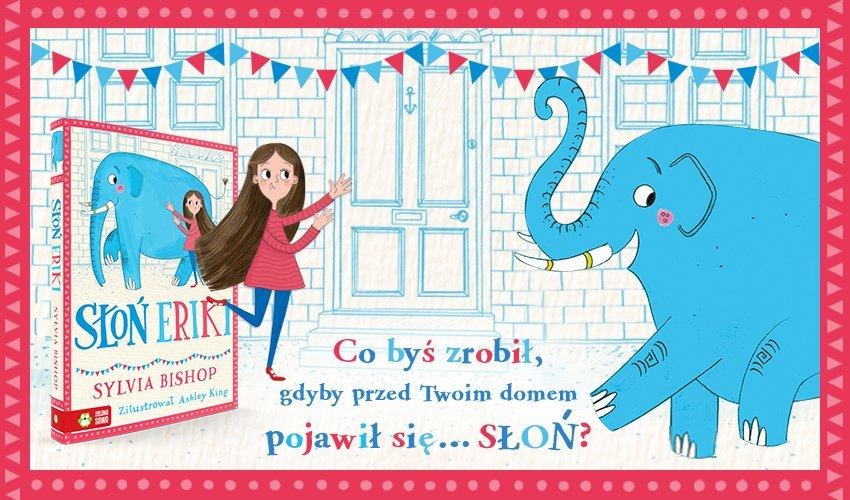 """Co byście zrobili, gdyby przed Waszym domem pojawił się… słoń? """"Słoń Eriki"""" - książka dla dzieci"""