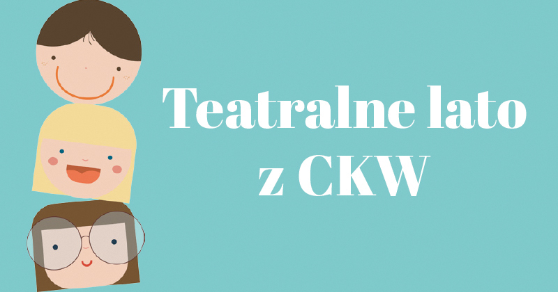 Teatralne lato z CKW: Skrzacie opowieści
