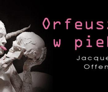 Orfeusz w piekle J. Offenbacha – premiera w Operze Krakowskiej