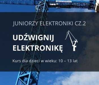 Udźwignij Elektronikę - zajęcia z elektroniki i mechaniki 10-13 lat